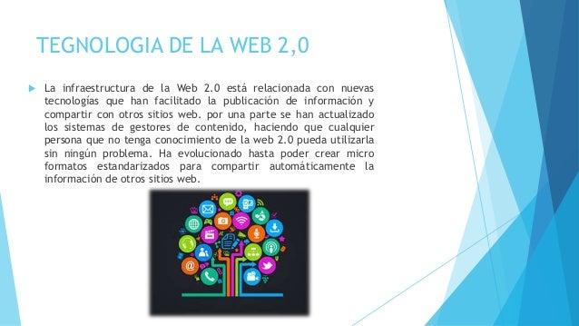 TEGNOLOGIA DE LA WEB 2,0  La infraestructura de la Web 2.0 está relacionada con nuevas tecnologías que han facilitado la ...