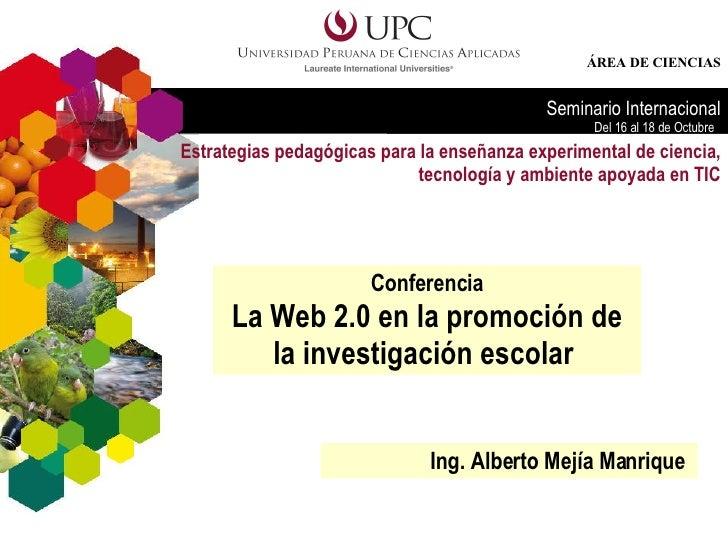 Conferencia La Web 2.0 en la promoción de la investigación escolar  Ing. Alberto Mejía Manrique