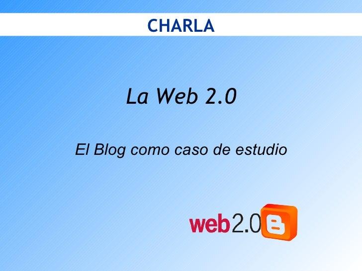 La Web 2.0 El Blog como caso de estudio CHARLA