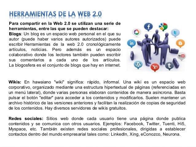 Para compartir en la Web 2.0 se utilizan una serie de herramientas, entre las que se pueden destacar: Blogs: Un blog es un...