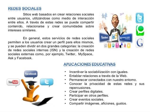 Sitios web basados en crear relaciones sociales entre usuarios, utilizándose como medio de interacción entre ellos. A trav...