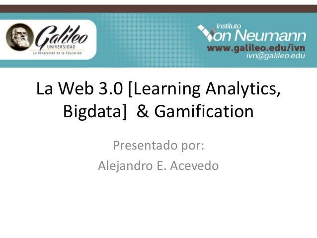 La Web 3.0 [Learning Analytics, Bigdata] & Gamification Presentado por: Alejandro E. Acevedo