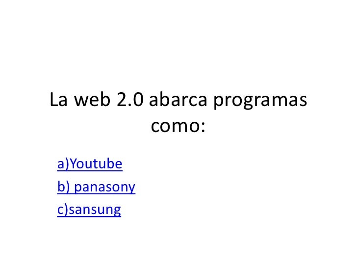 La web 2.0 abarca programas            como: a)Youtube b) panasony c)sansung
