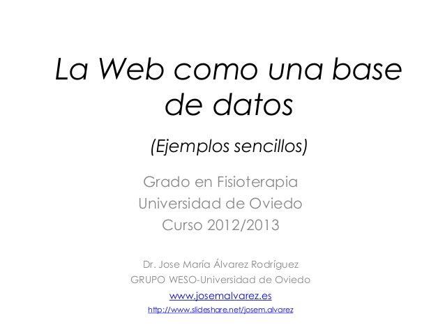 La Web como una base      de datos       (Ejemplos sencillos)     Grado en Fisioterapia     Universidad de Oviedo        C...