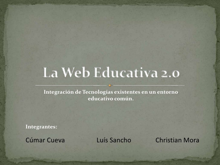 La Web Educativa 2.0<br />Integración de Tecnologías existentes en un entorno educativo común.<br />Integrantes:<br />Cúma...
