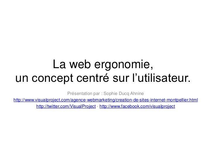 La web ergonomie, un concept centré sur l'utilisateur.<br />Présentation par : Sophie DucqAhnine<br />http://www.visualpro...