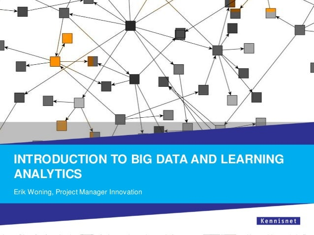 INTRODUCTION TO BIG DATA AND LEARNING ANALYTICS Erik Woning, Project Manager Innovation