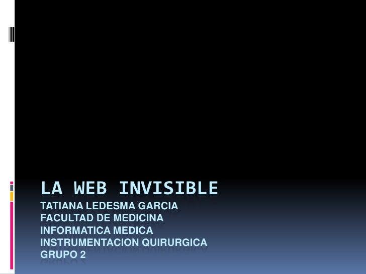 La web invisibletatianaledesmagarciafacultad de medicina informatica medicainstrumentacionquirurgicagrupo 2<br />