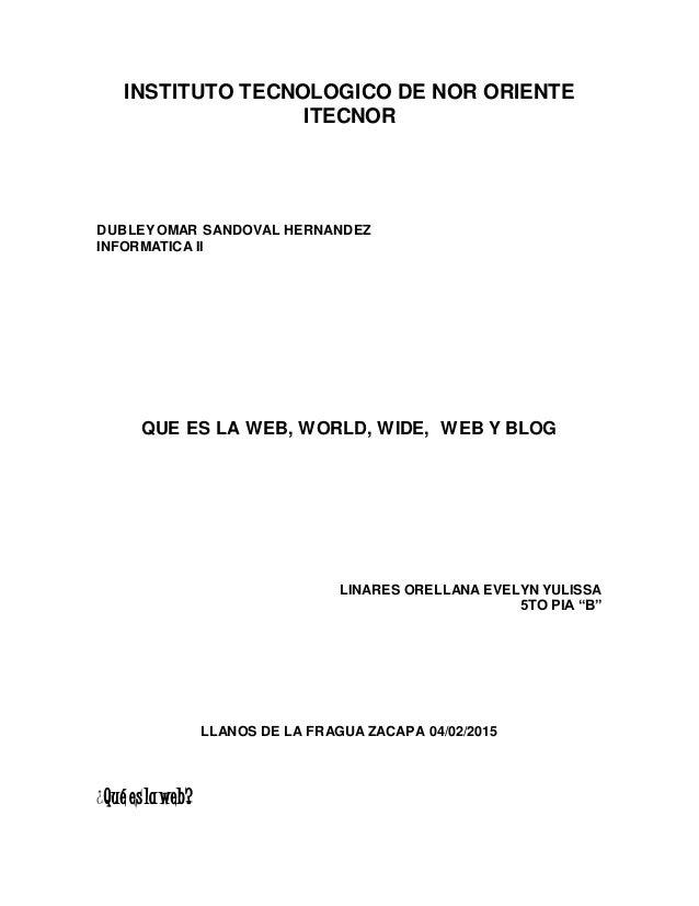 INSTITUTO TECNOLOGICO DE NOR ORIENTE ITECNOR DUBLEYOMAR SANDOVAL HERNANDEZ INFORMATICA II QUE ES LA WEB, WORLD, WIDE, WEB ...