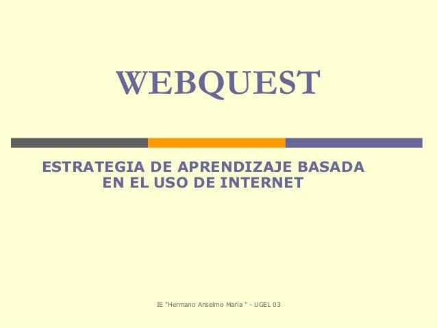 """IE """"Hermano Anselmo María """" - UGEL 03 WEBQUEST ESTRATEGIA DE APRENDIZAJE BASADA EN EL USO DE INTERNET"""