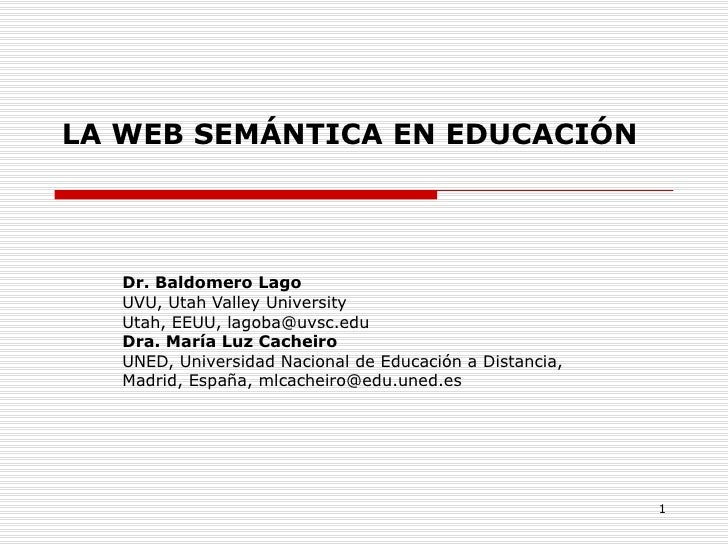 LA WEB SEMÁNTICA EN EDUCACIÓN Dr. Baldomero Lago UVU, Utah Valley University Utah, EEUU, lagoba@uvsc.edu Dra. María Luz Ca...