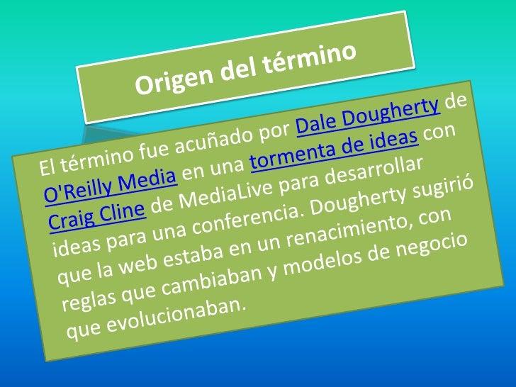 Origen del término<br />El término fue acuñado por Dale Dougherty de O'Reilly Media en una tormenta de ideas con Craig Cli...
