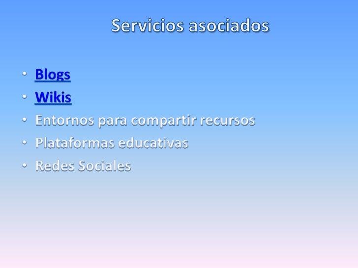 Servicios asociados<br />Blogs<br />Wikis<br />Entornos para compartir recursos<br />Plataformas educativas<br />Redes Soc...
