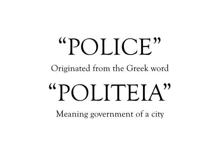 """"""" POLICE"""" Originated from the Greek word """" POLITEIA"""" Meaning government of a city"""