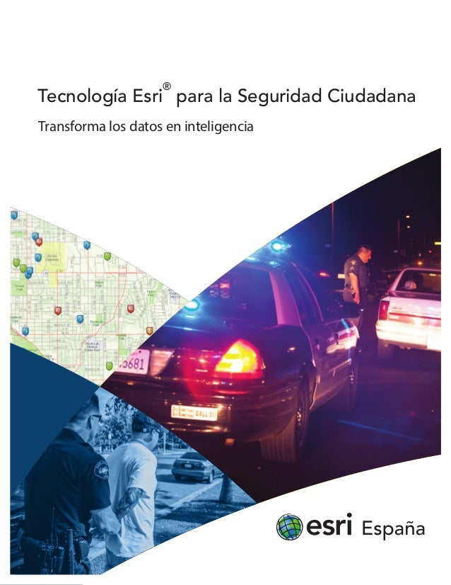 Transforma los datos en inteligencia Tecnología Esri ® para la Seguridad Ciudadana