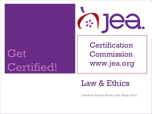 Get Certified! Certification Commission www.jea.org Law & Ethics Candace Perkins Bowen, San Diego, 2014