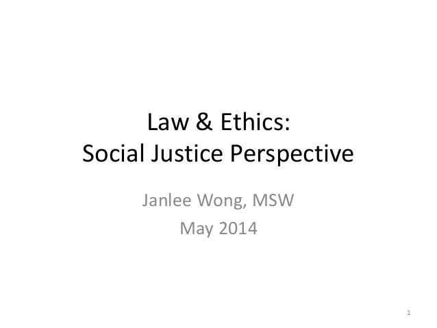 Law & Ethics: Social Justice Perspective Janlee Wong, MSW May 2014 1