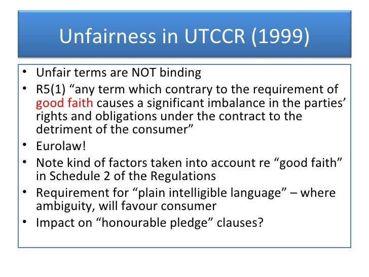 unfair terms in consumer regulations 1999 The unfair terms in consumer contracts regulations 1999 (the regulations)  were replaced by the consumer rights act on 1 october 2015 for guidance in.