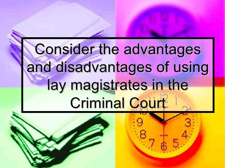 advantages and disadvantages of a juries and lay magistrates Disadvantages point -explain-evaluate- p-e-e to the following advantages advantages and disadvantages of lay magistrates the.