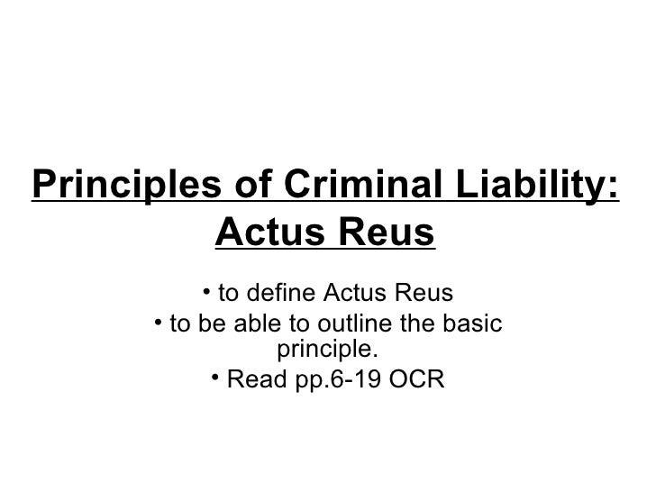 Principles of Criminal Liability: Actus Reus <ul><li>to define Actus Reus </li></ul><ul><li>to be able to outline the basi...