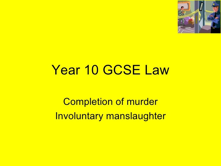 Year 10 GCSE Law Completion of murder Involuntary manslaughter