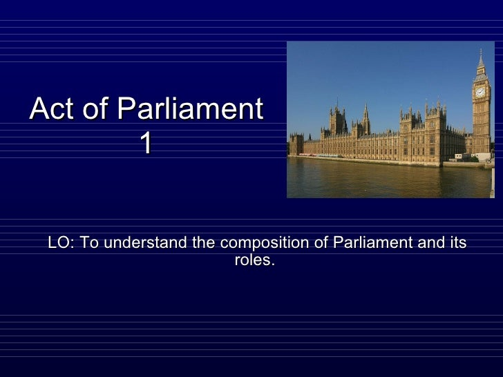 Act of Parliament 1 LO: To understand the composition of Parliament and its roles.
