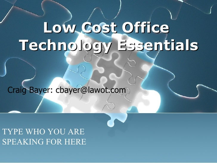 Low Cost Office  Technology Essentials Craig Bayer: cbayer@lawot.com TYPE WHO YOU ARE SPEAKING FOR HERE