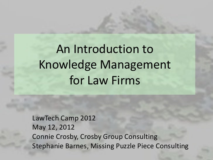 An Introduction to Knowledge Management      for Law FirmsLawTech Camp 2012May 12, 2012Connie Crosby, Crosby Group Consult...