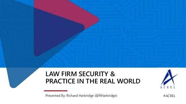 LAW FIRM SECURITY & PRACTICE IN THE REAL WORLD Presented By: Richard Harbridge (@RHarbridge) #ACREL
