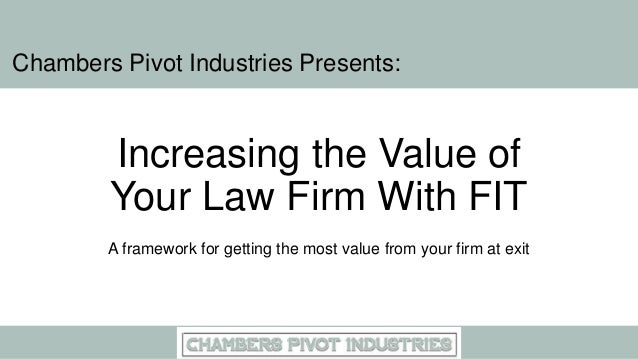 Increasing the Value of Your Law Firm With FIT A framework for getting the most value from your firm at exit Chambers Pivo...
