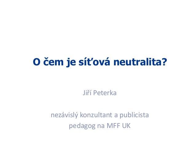O čem je síťová neutralita? Jiří Peterka nezávislý konzultant a publicista pedagog na MFF UK