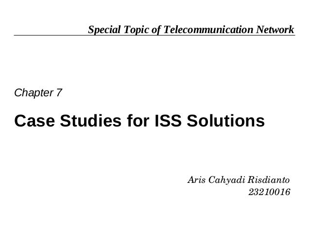 Special Topic of Telecommunication NetworkChapter 7Case Studies for ISS Solutions                                ArisCahy...