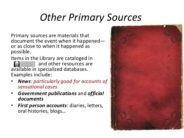 Other Primary Sources Primary sources are materials that document the event when it happened— or as close to when it happe...