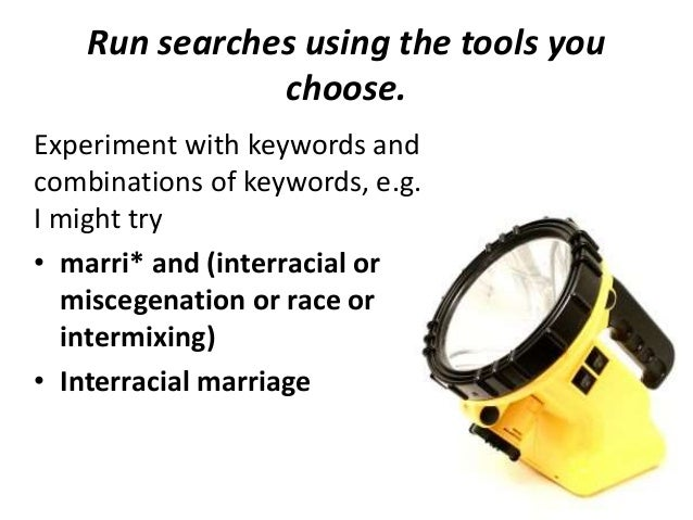 Run searches using the tools you choose. Experiment with keywords and combinations of keywords, e.g. I might try • marri* ...