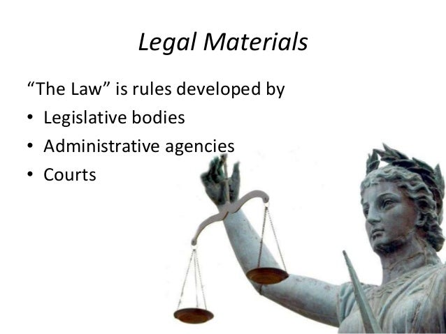 """Legal Materials """"The Law"""" is rules developed by • Legislative bodies • Administrative agencies • Courts"""