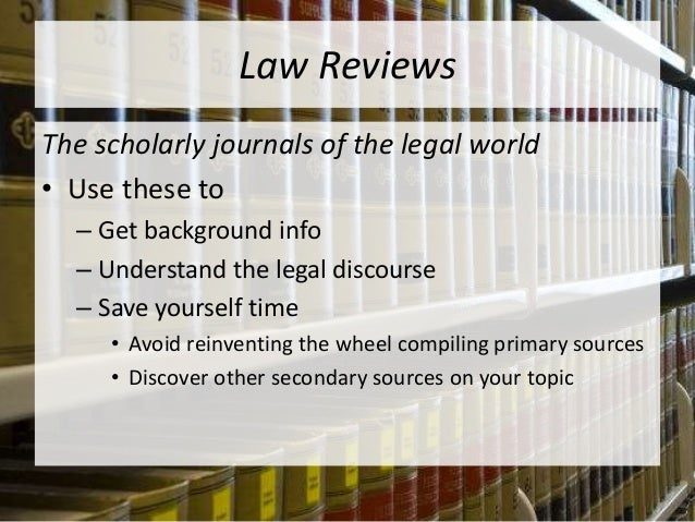Law Reviews The scholarly journals of the legal world • Use these to – Get background info – Understand the legal discours...