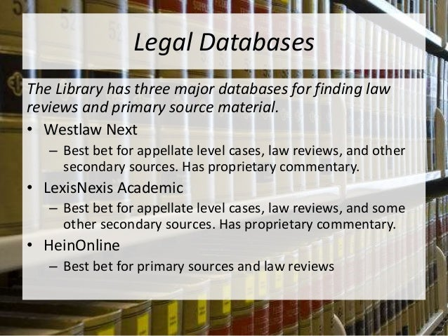 Legal Databases The Library has three major databases for finding law reviews and primary source material. • Westlaw Next ...