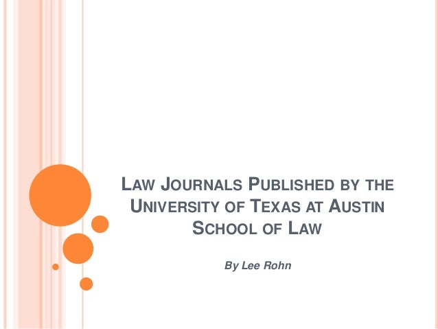 LAW JOURNALS PUBLISHED BY THE UNIVERSITY OF TEXAS AT AUSTIN        SCHOOL OF LAW           By Lee Rohn