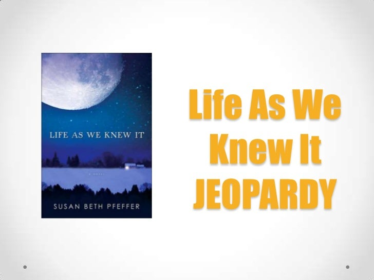 Life As We  Knew ItJEOPARDY