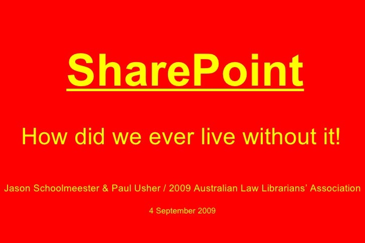 How did we ever live without it! SharePoint Jason Schoolmeester & Paul Usher / 2009 Australian Law Librarians' Association...