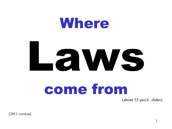 Laws come from Where (about 55  quick   slides) [2011 version]