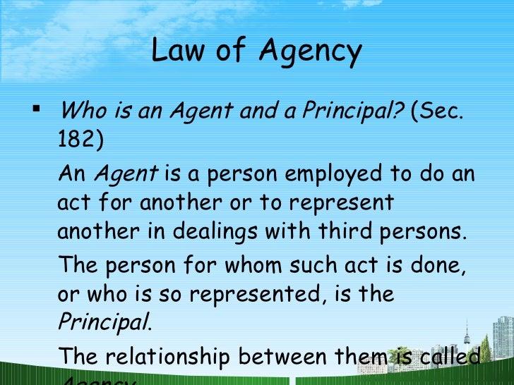 Law of Agency <ul><li>Who is an Agent and a Principal?  (Sec. 182) </li></ul><ul><li>An  Agent  is a person employed to do...