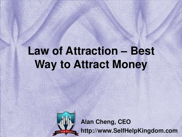 Law of Attraction – Best Way to Attract Money Alan Cheng, CEO http://www.SelfHelpKingdom.com