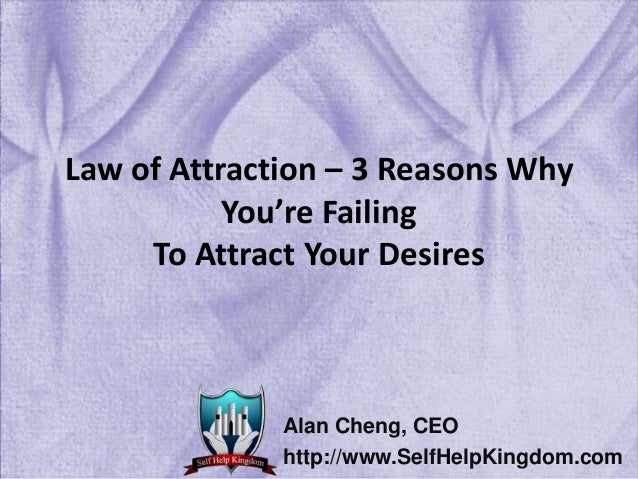 Law of Attraction – 3 Reasons Why You're Failing To Attract Your Desires Alan Cheng, CEO http://www.SelfHelpKingdom.com