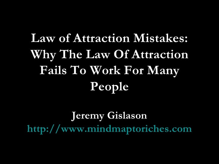 Law of Attraction Mistakes: Why The Law Of Attraction Fails To Work For Many People Jeremy Gislason http://www.mindmaptori...