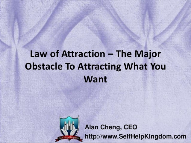 Law of Attraction – The Major Obstacle To Attracting What You Want Alan Cheng, CEO http://www.SelfHelpKingdom.com