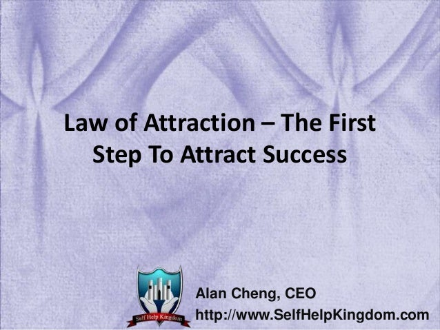Law of Attraction – The First Step To Attract Success Alan Cheng, CEO http://www.SelfHelpKingdom.com