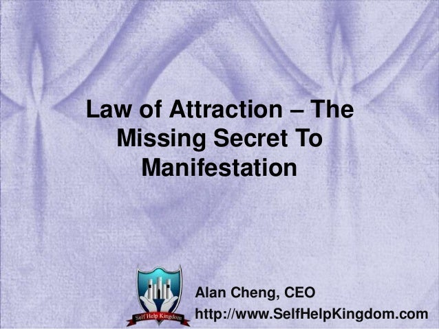 Law of Attraction – The Missing Secret To Manifestation Alan Cheng, CEO http://www.SelfHelpKingdom.com