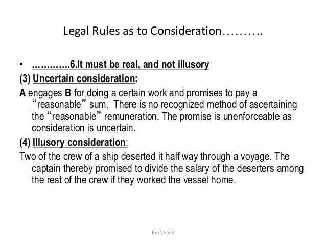 consideration business law Something with monetary value, voluntarily exchanged for an act, benefit, forbearance, interest, promise, right, or goods or servicesin banking, the loan-amount is a consideration, in exchange for the borrower's promise to repay the principal and to pay interest and other charges in insurance, the insurance company's offer to make a loss good is a consideration in exchange for payment of.