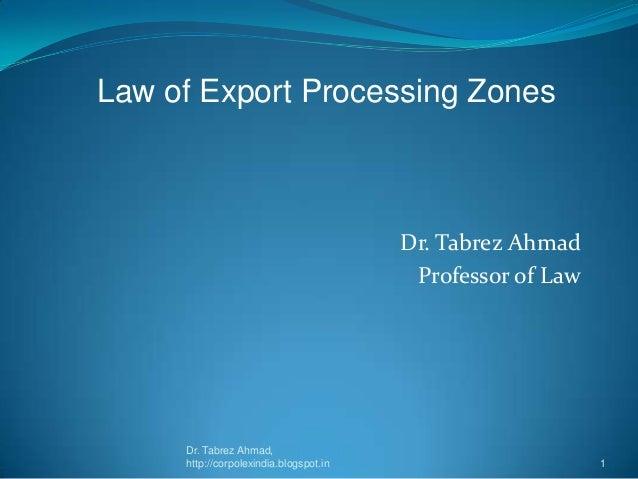 Law of Export Processing Zones  Dr. Tabrez Ahmad Professor of Law  Dr. Tabrez Ahmad, http://corpolexindia.blogspot.in  1